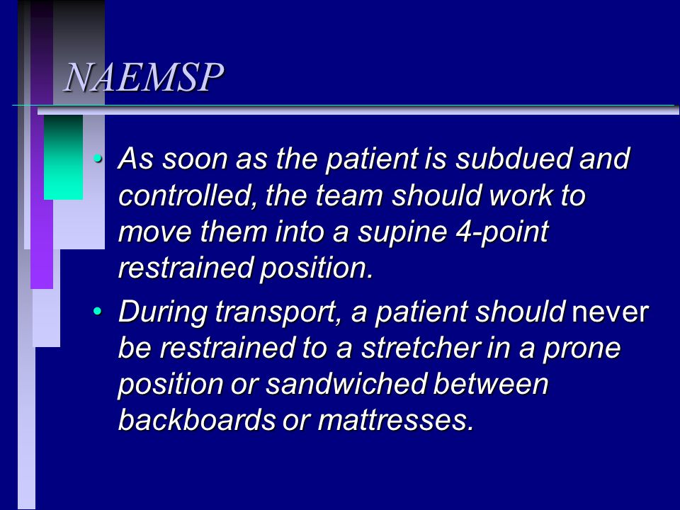 NAEMSP As soon as the patient is subdued and controlled, the team should work to move them into a supine 4-point restrained position.As soon as the patient is subdued and controlled, the team should work to move them into a supine 4-point restrained position.