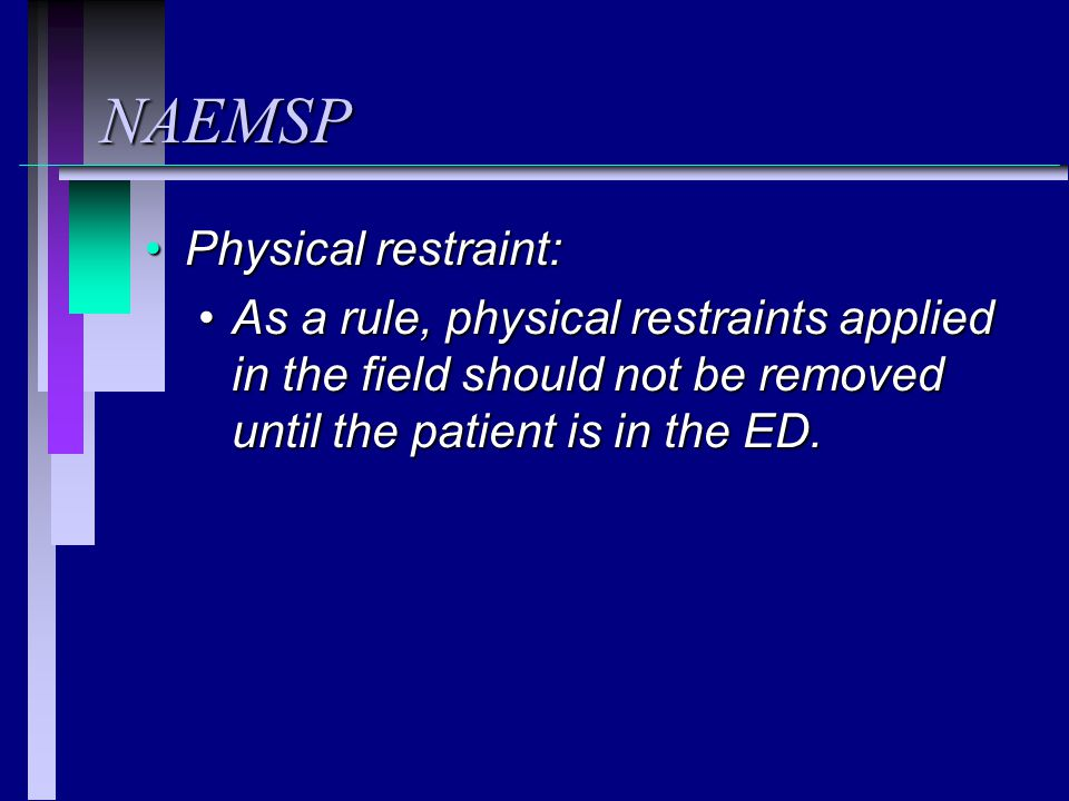 NAEMSP Physical restraint:Physical restraint: As a rule, physical restraints applied in the field should not be removed until the patient is in the ED.As a rule, physical restraints applied in the field should not be removed until the patient is in the ED.