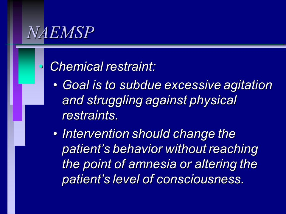 NAEMSP Chemical restraint:Chemical restraint: Goal is to subdue excessive agitation and struggling against physical restraints.Goal is to subdue excessive agitation and struggling against physical restraints.