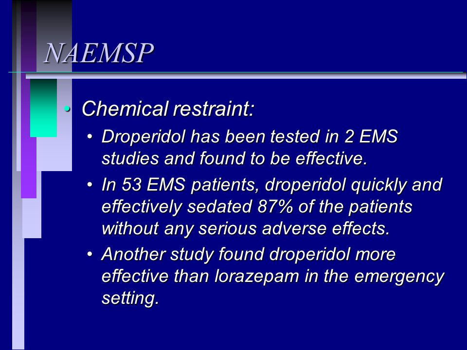 NAEMSP Chemical restraint:Chemical restraint: Droperidol has been tested in 2 EMS studies and found to be effective.Droperidol has been tested in 2 EMS studies and found to be effective.