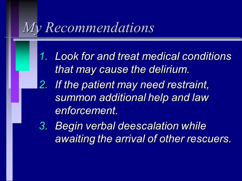 My Recommendations 1.Look for and treat medical conditions that may cause the delirium.