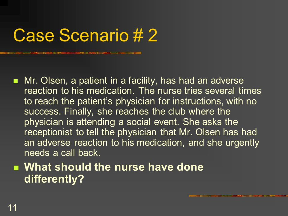 11 Case Scenario # 2 Mr. Olsen, a patient in a facility, has had an adverse reaction to his medication. The nurse tries several times to reach the pat