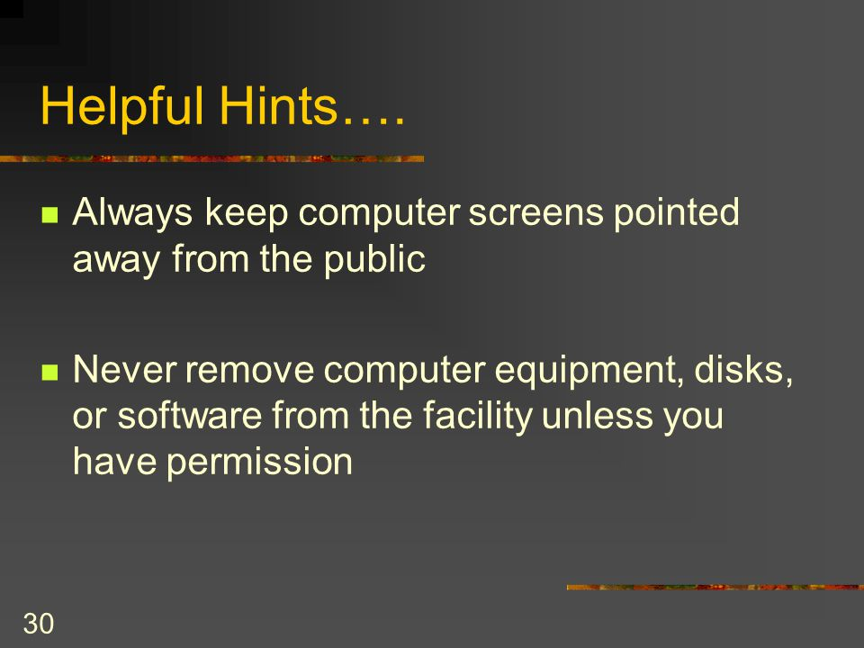 30 Helpful Hints…. Always keep computer screens pointed away from the public Never remove computer equipment, disks, or software from the facility unl