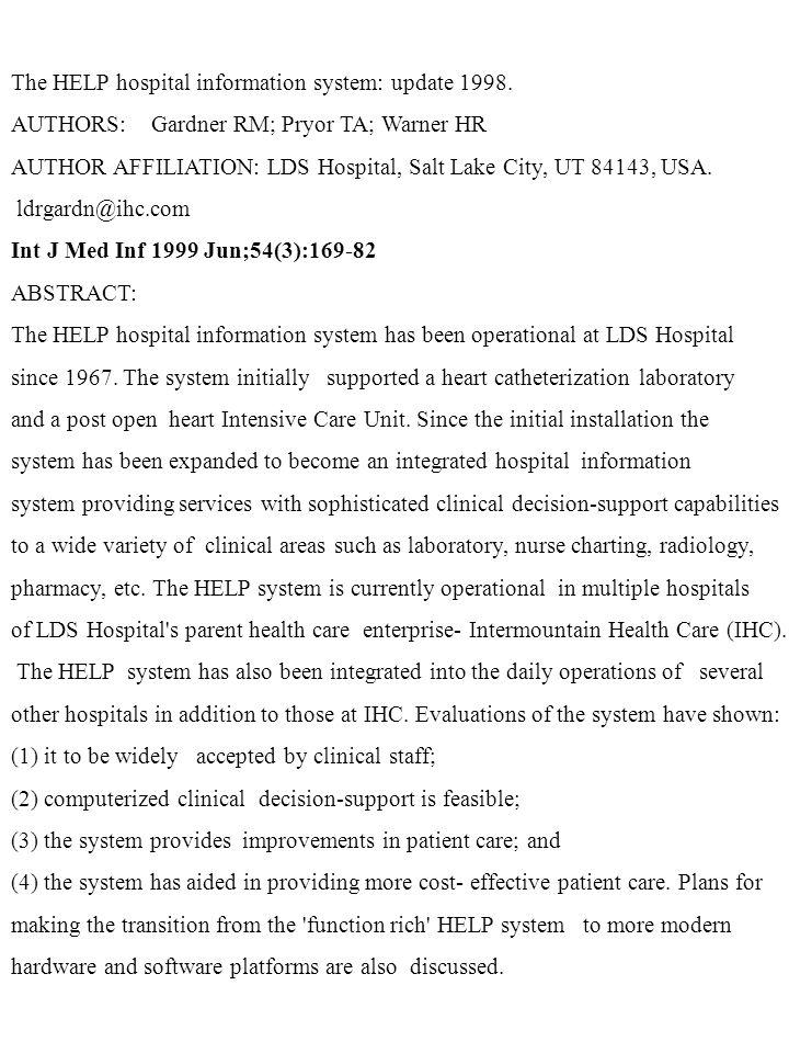 The HELP hospital information system: update 1998. AUTHORS: Gardner RM; Pryor TA; Warner HR AUTHOR AFFILIATION: LDS Hospital, Salt Lake City, UT 84143