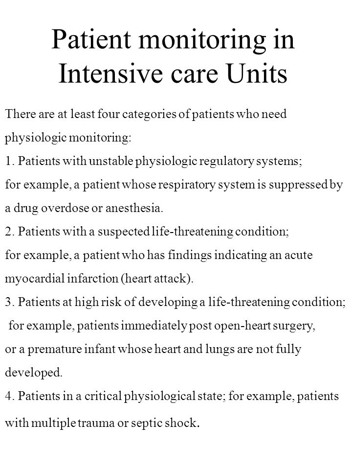 Patient monitoring in Intensive care Units There are at least four categories of patients who need physiologic monitoring: 1. Patients with unstable p