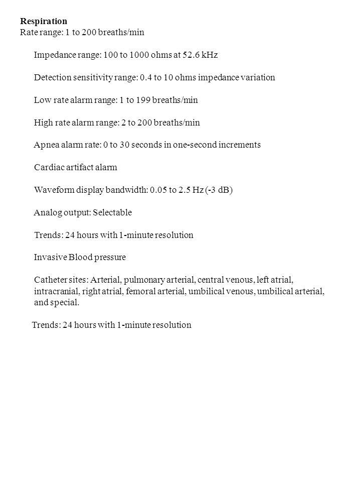 Respiration Rate range: 1 to 200 breaths/min Impedance range: 100 to 1000 ohms at 52.6 kHz Detection sensitivity range: 0.4 to 10 ohms impedance varia