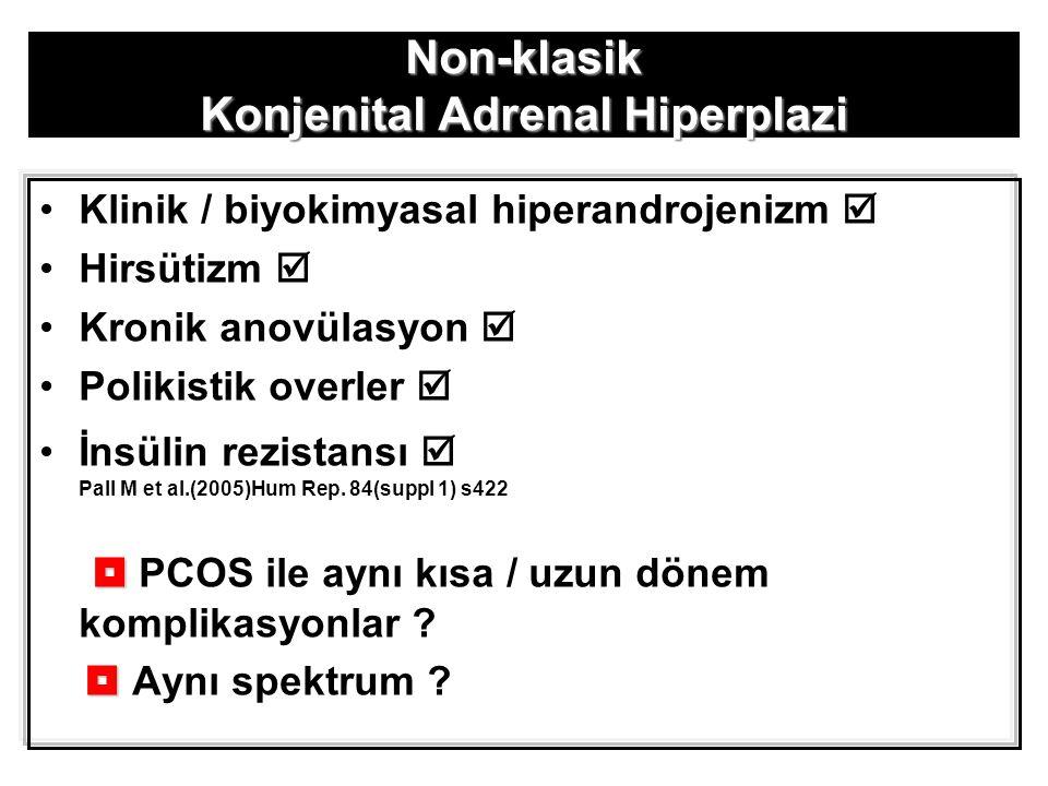 Non-klasik Konjenital Adrenal Hiperplazi Klinik / biyokimyasal hiperandrojenizm  Hirsütizm  Kronik anovülasyon  Polikistik overler  İnsülin rezistansı  Pall M et al.(2005)Hum Rep.