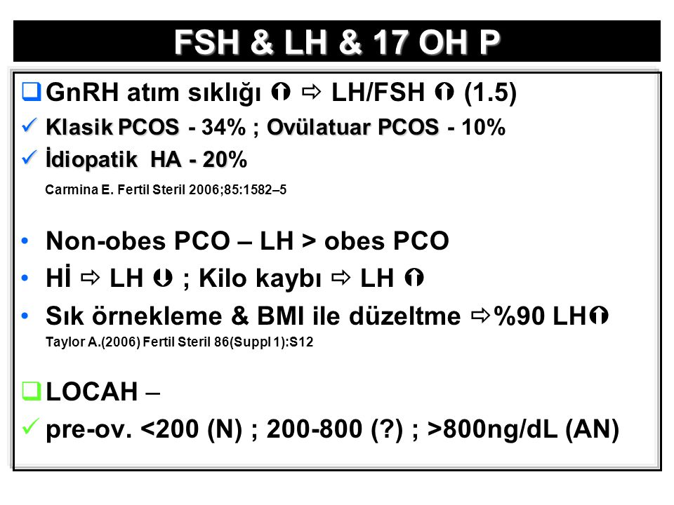 FSH & LH & 17 OH P  GnRH atım sıklığı   LH/FSH  (1.5) Klasik PCOSOvülatuar PCOS Klasik PCOS - 34% ; Ovülatuar PCOS - 10% İdiopatik HA - 20 İdiopatik HA - 20% Carmina E.