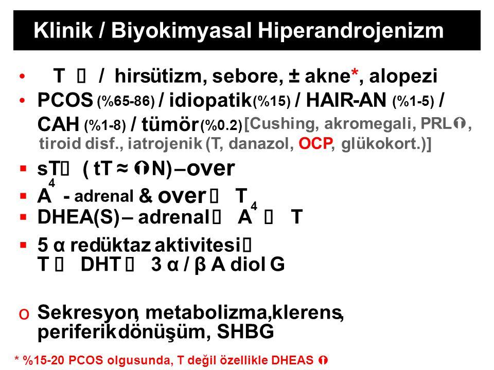4 4 [Cushing, akromegali, PRL , tiroid disf., iatrojenik (T, danazol, OCP, glükokort.)] Klinik / Biyokimyasal Hiperandrojenizm T  /hirsütizm, sebore, ± akne*, alopezi PCOS (%65-86) /idiopatik (%15) / HAIR-AN (%1-5) / CAH (%1-8) / tümör (%0.2)  sT  (tT≈  N) – over  A- adrenal & over  T  DHEA(S)–adrenal  A  T  5αredüktazaktivitesi  T  DHT  3α/βAdiolG o Sekresyon, metabolizma,klerens, periferikdönüşüm, SHBG * %15-20 PCOS olgusunda, T değil özellikle DHEAS 