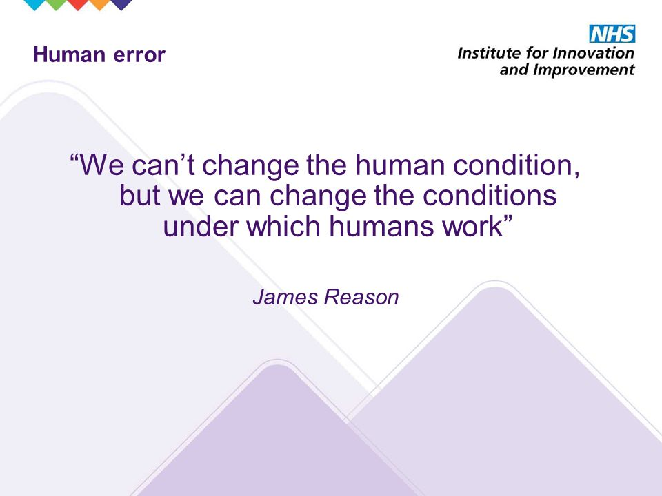 Human error We can't change the human condition, but we can change the conditions under which humans work James Reason