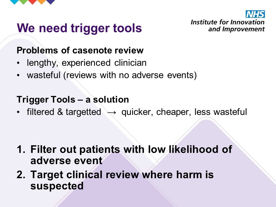Problems of casenote review lengthy, experienced clinician wasteful (reviews with no adverse events) Trigger Tools – a solution filtered & targetted → quicker, cheaper, less wasteful 1.Filter out patients with low likelihood of adverse event 2.Target clinical review where harm is suspected We need trigger tools