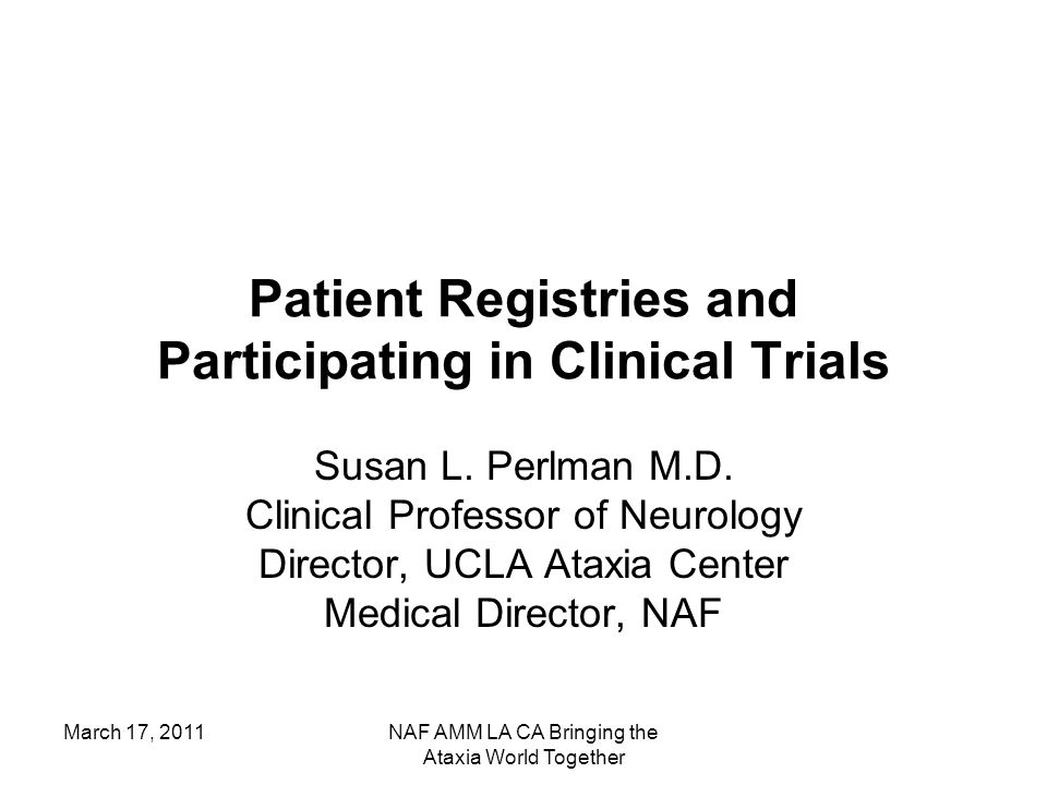 March 17, 2011NAF AMM LA CA Bringing the Ataxia World Together Patient Registries and Participating in Clinical Trials Susan L. Perlman M.D. Clinical