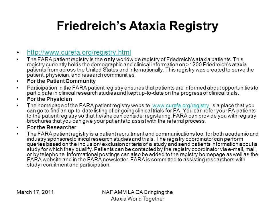 March 17, 2011NAF AMM LA CA Bringing the Ataxia World Together Friedreich's Ataxia Registry http://www.curefa.org/registry.html The FARA patient registry is the only worldwide registry of Friedreich's ataxia patients.