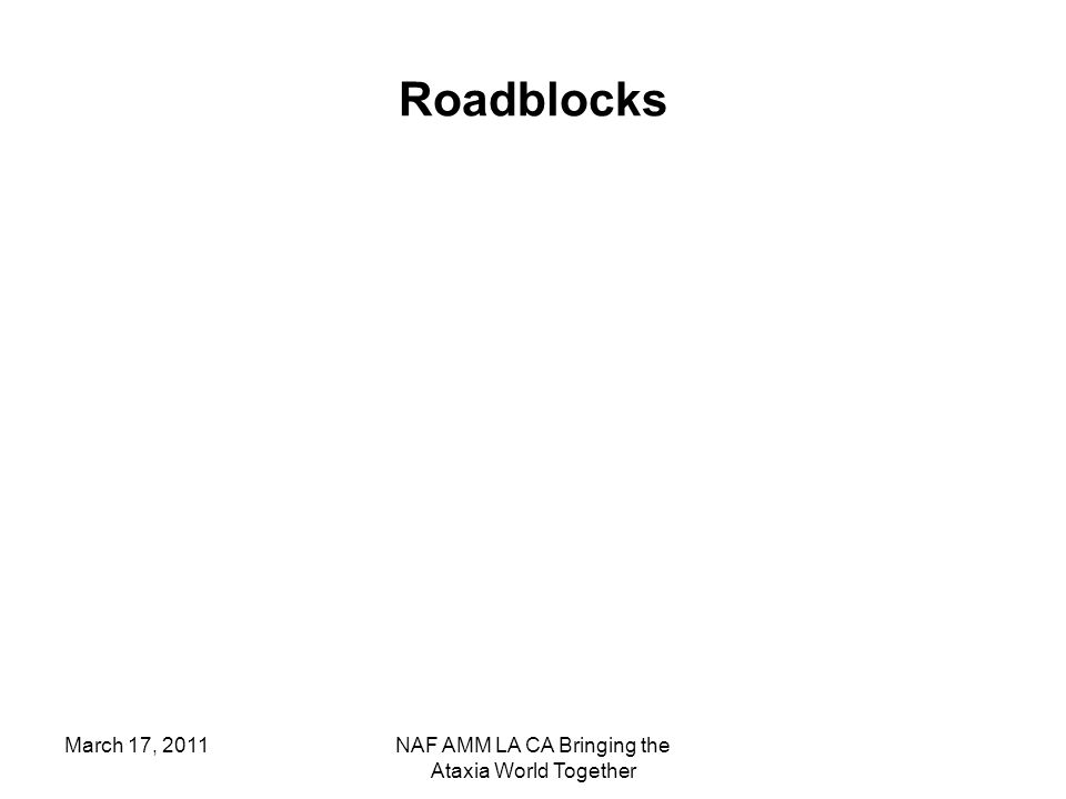 March 17, 2011NAF AMM LA CA Bringing the Ataxia World Together Roadblocks