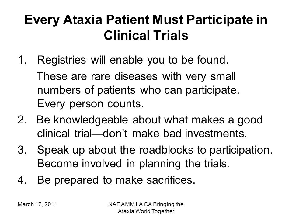 March 17, 2011NAF AMM LA CA Bringing the Ataxia World Together Every Ataxia Patient Must Participate in Clinical Trials 1.Registries will enable you to be found.