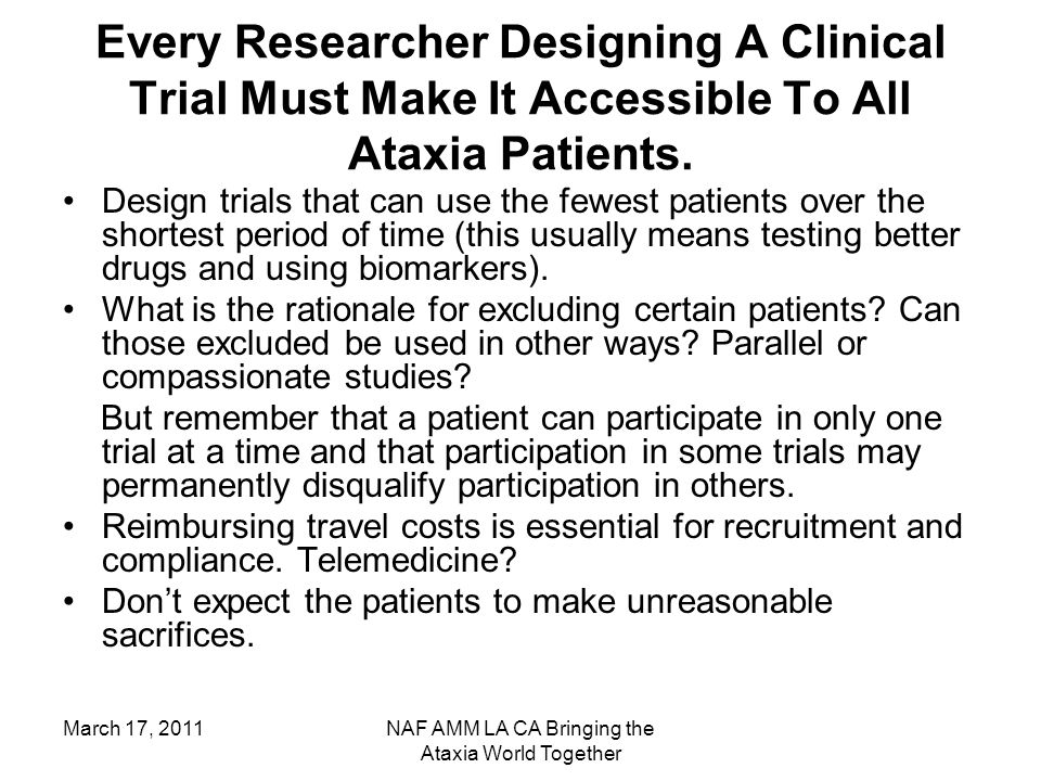 March 17, 2011NAF AMM LA CA Bringing the Ataxia World Together Every Researcher Designing A Clinical Trial Must Make It Accessible To All Ataxia Patie