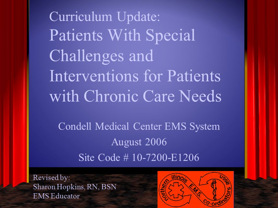 Patients With Special Challenges - Cancer Signs and symptoms –Pale, ashen skin –Loss of hair due to chemotherapy –VAD (venous access device) –Weakness –Transdermal skin patches for pain medication Determine if under hospice care and DNR status DNR must be valid State form to be honored by EMS in field –questions - contact medical control