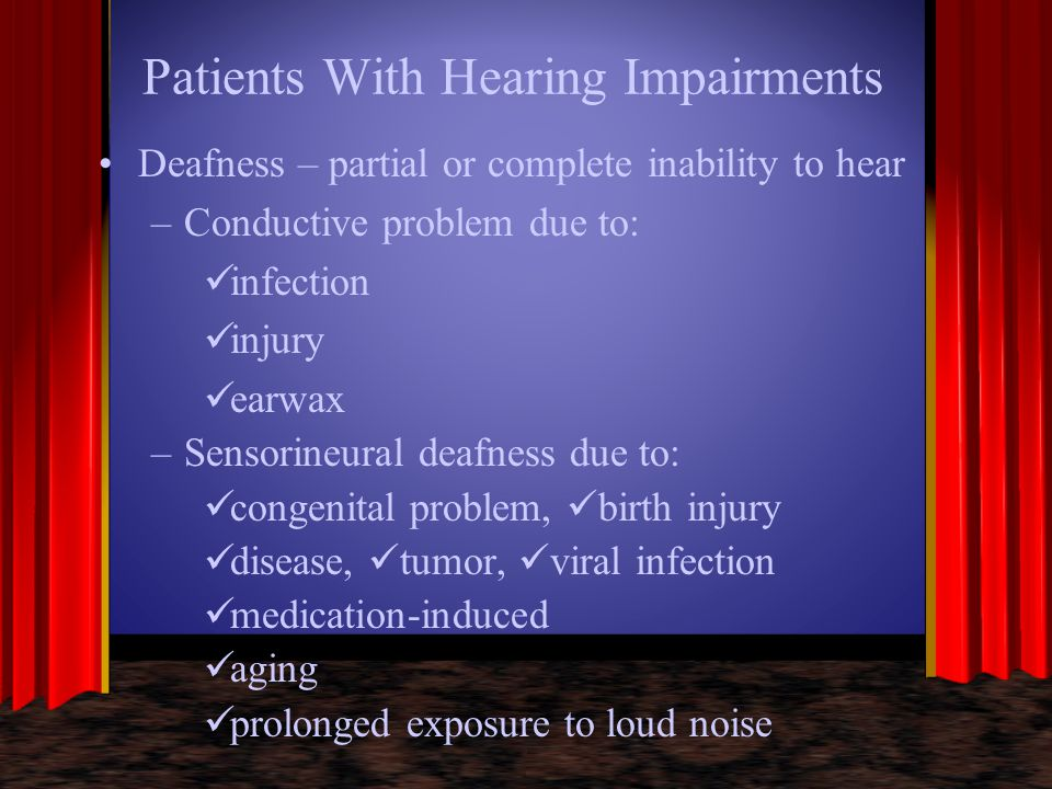 Patients With Hearing Impairments Deafness – partial or complete inability to hear –Conductive problem due to: infection injury earwax –Sensorineural
