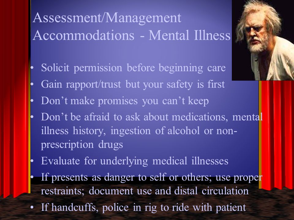 Assessment/Management Accommodations - Mental Illness Solicit permission before beginning care Gain rapport/trust but your safety is first Don't make