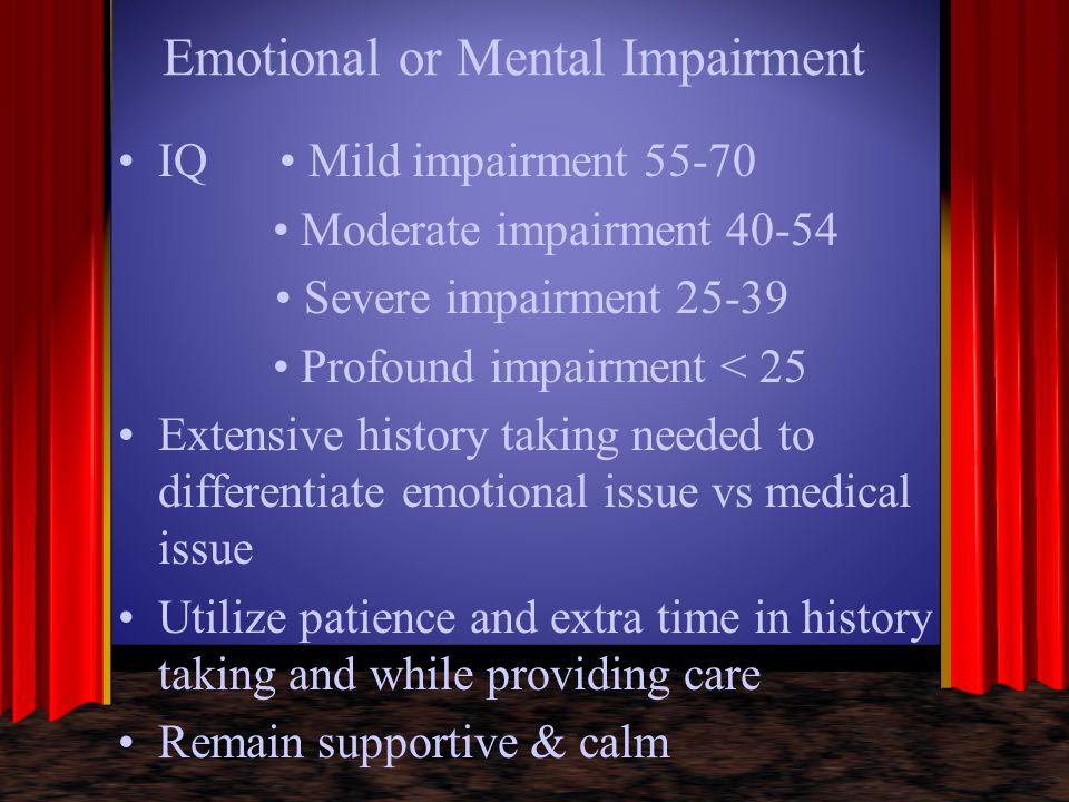 Emotional or Mental Impairment IQ Mild impairment 55-70 Moderate impairment 40-54 Severe impairment 25-39 Profound impairment < 25 Extensive history t