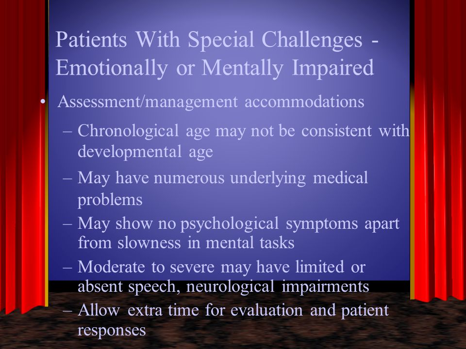 Patients With Special Challenges - Emotionally or Mentally Impaired Assessment/management accommodations –Chronological age may not be consistent with