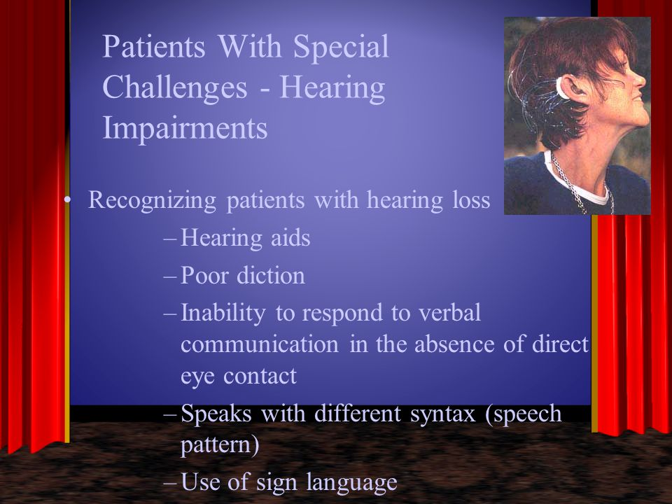 Patients With Special Challenges - Hearing Impairments Recognizing patients with hearing loss –Hearing aids –Poor diction –Inability to respond to ver