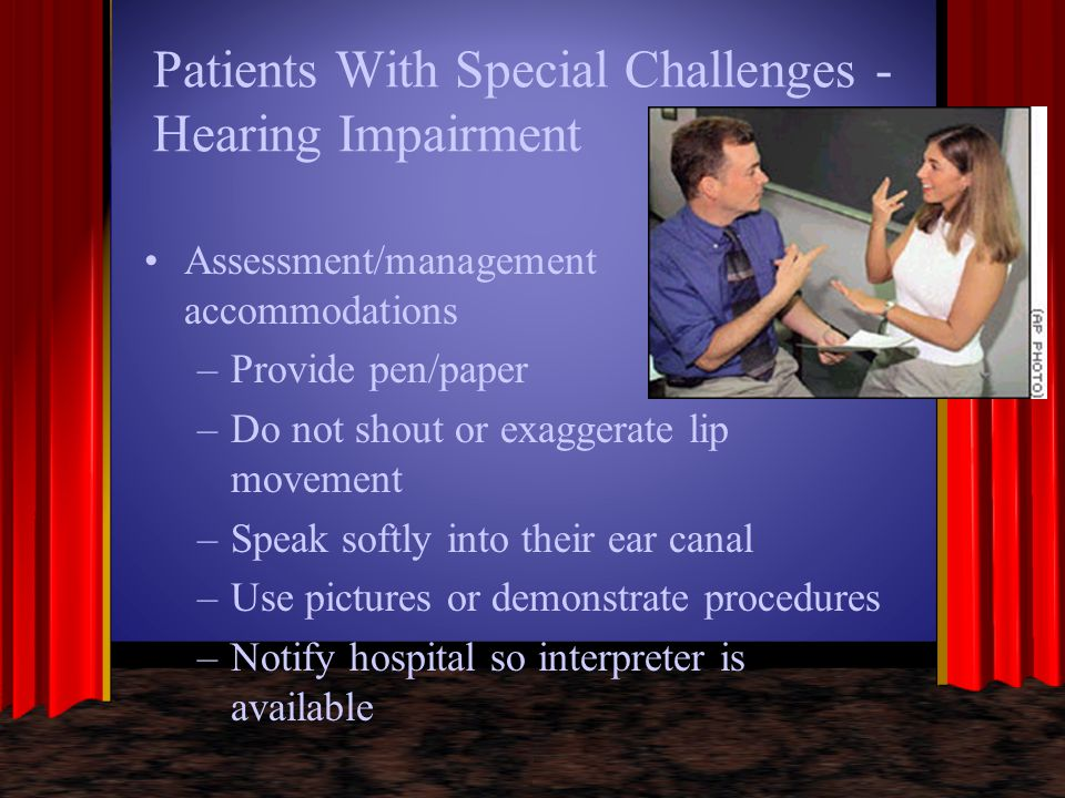 Patients With Special Challenges - Hearing Impairment Assessment/management accommodations –Provide pen/paper –Do not shout or exaggerate lip movement
