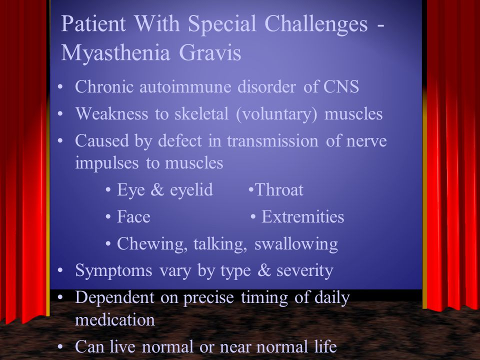 Patient With Special Challenges - Myasthenia Gravis Chronic autoimmune disorder of CNS Weakness to skeletal (voluntary) muscles Caused by defect in tr
