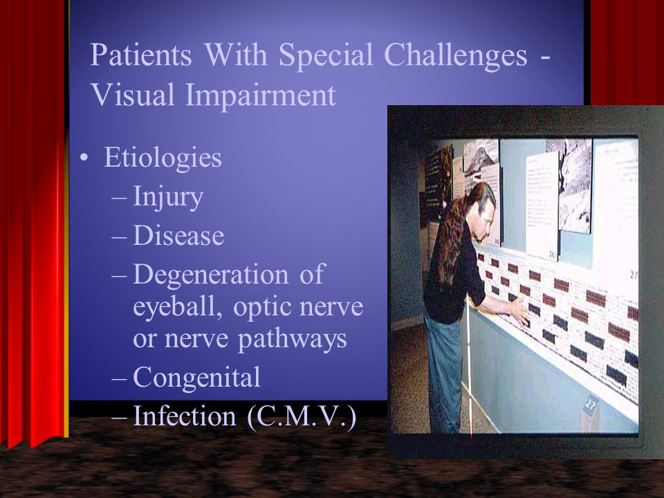 Patients with Special Challenges - Visual Impairment Central vs peripheral loss –Patients with central loss of vision are usually aware of the condition –Patients with peripheral loss are more difficult to identify until it is well advanced Central loss Peripheral loss