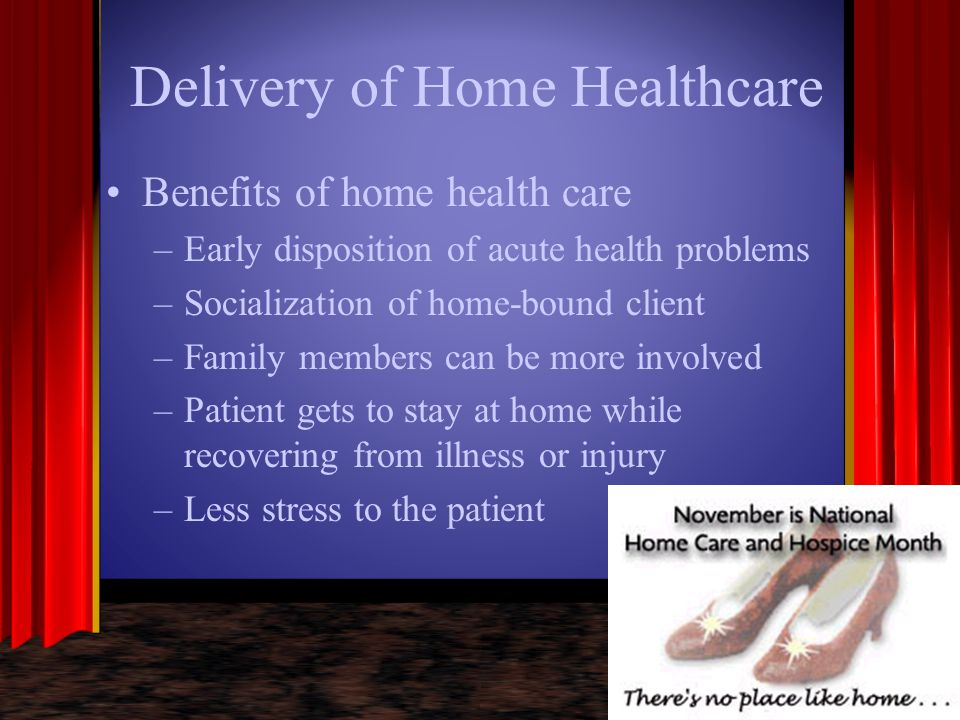 Delivery of Home Healthcare Benefits of home health care –Early disposition of acute health problems –Socialization of home-bound client –Family membe