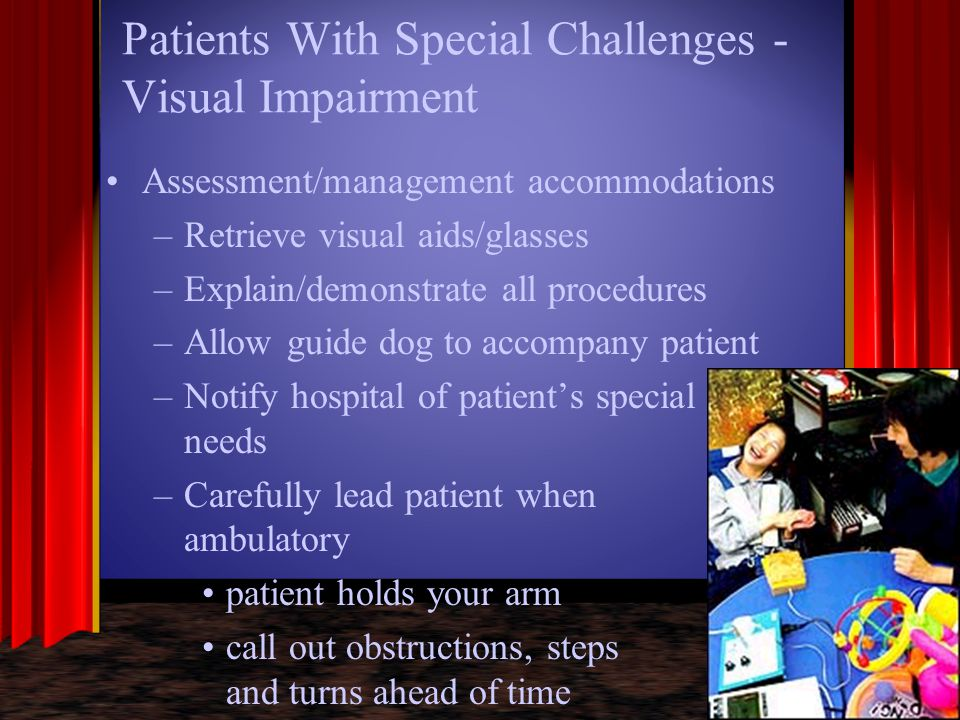 Patients With Special Challenges - Visual Impairment Assessment/management accommodations –Retrieve visual aids/glasses –Explain/demonstrate all proce