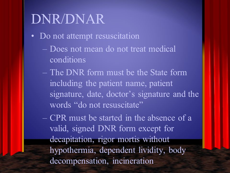 DNR/DNAR Do not attempt resuscitation –Does not mean do not treat medical conditions –The DNR form must be the State form including the patient name,