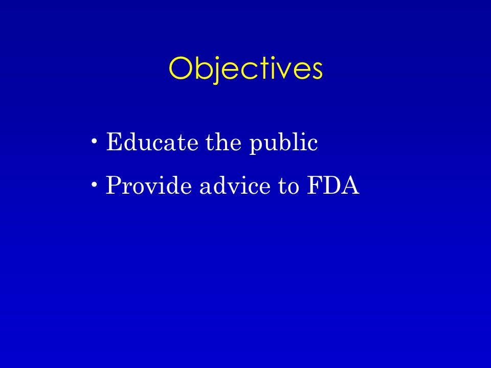 Objectives Educate the public Provide advice to FDA
