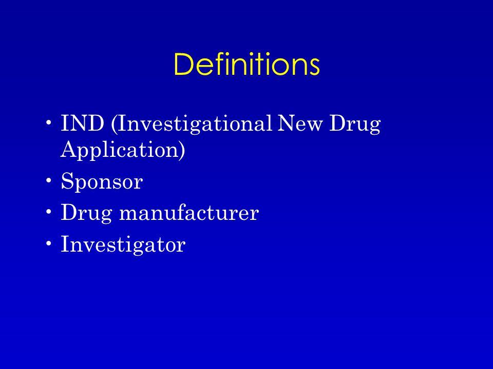 Definitions IND (Investigational New Drug Application) Sponsor Drug manufacturer Investigator