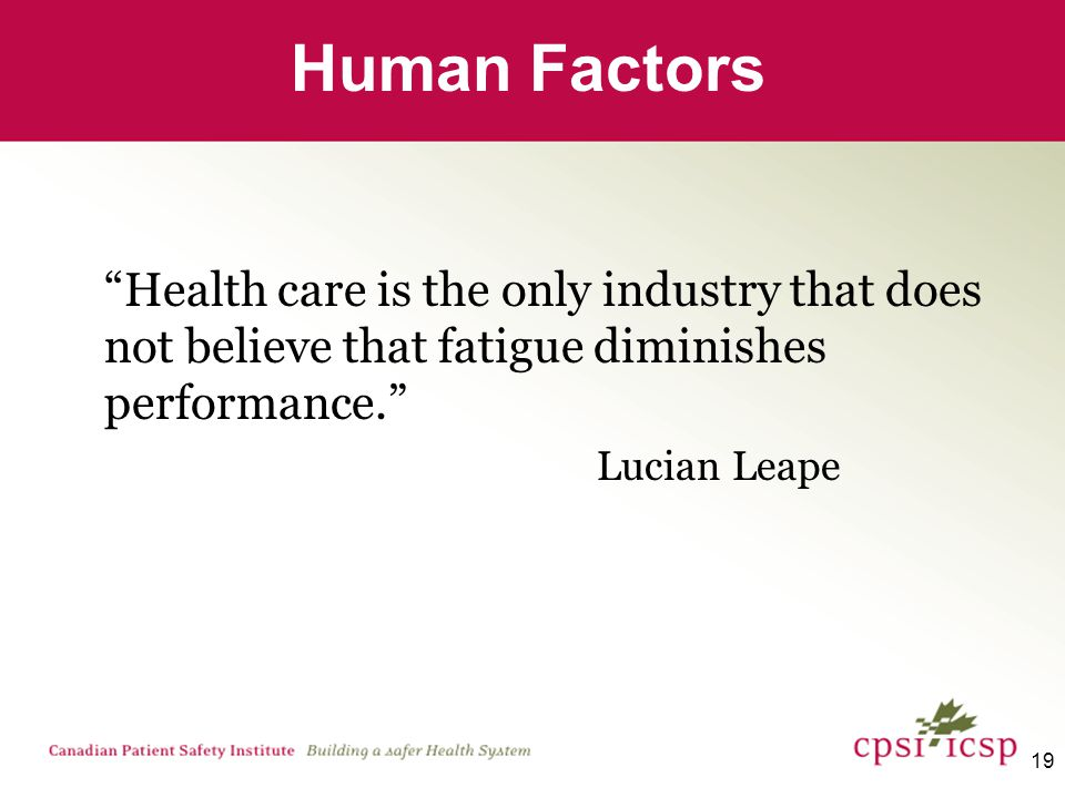 19 Human Factors Health care is the only industry that does not believe that fatigue diminishes performance. Lucian Leape