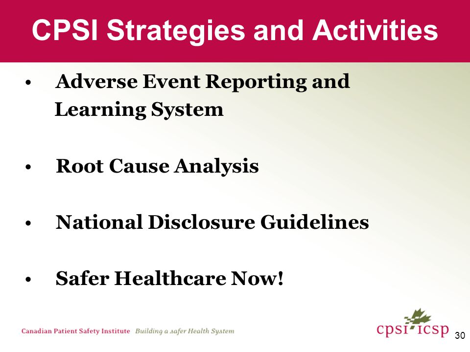 30 CPSI Strategies and Activities Adverse Event Reporting and Learning System Root Cause Analysis National Disclosure Guidelines Safer Healthcare Now!