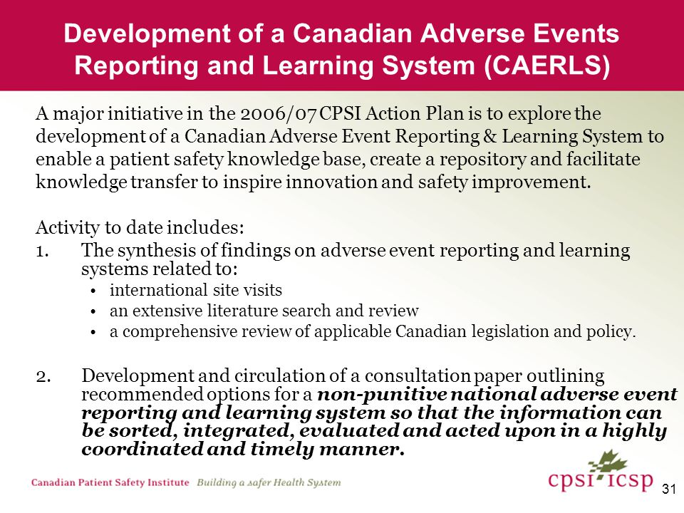 31 Development of a Canadian Adverse Events Reporting and Learning System (CAERLS) A major initiative in the 2006/07 CPSI Action Plan is to explore the development of a Canadian Adverse Event Reporting & Learning System to enable a patient safety knowledge base, create a repository and facilitate knowledge transfer to inspire innovation and safety improvement.
