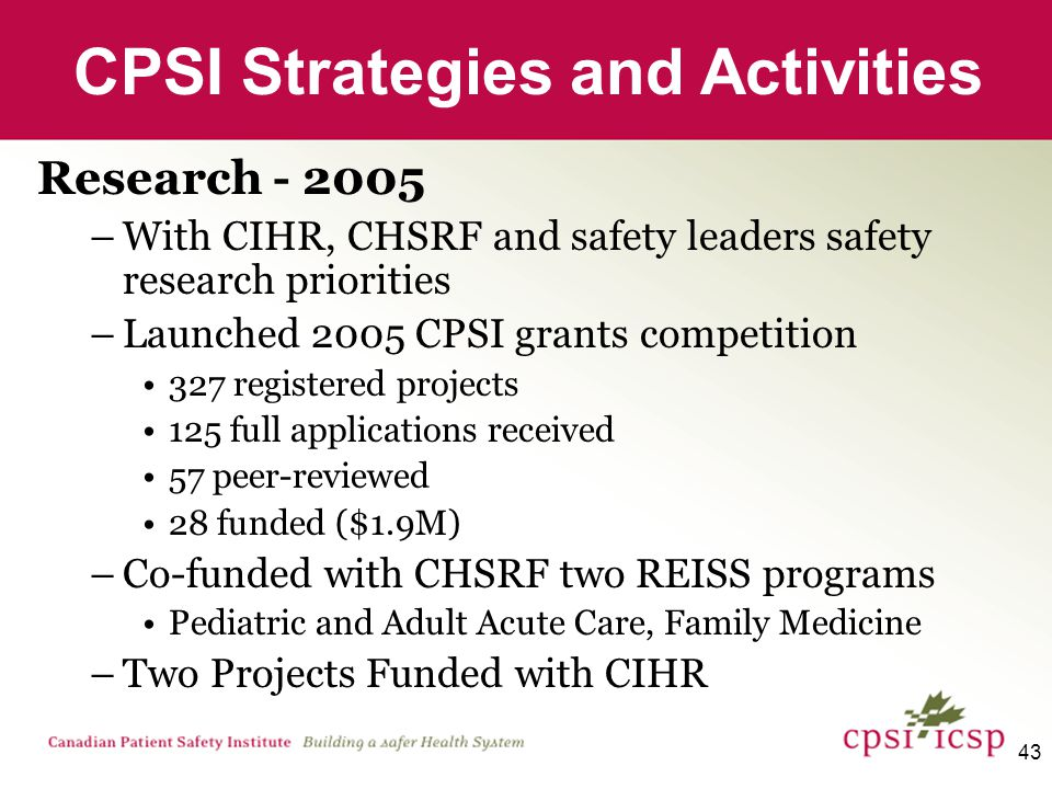 44 Research - 2006/07 –Launched 2006/07 CPSI grants competition 64 full applications received 35 peer-reviewed 15 funded ($1.4M) –Launched with CIHR a Patient Safety Priority Announcement Grants Fellowships –Partner in the Listening for Direction health services research priority setting initiative with CHSRF, CIHR, CADTH, CH, CIHI, Health Canada, Statistics Canada –Partnered with CIHR, CADTH, CIHI, Statistics Canada, CHSRF to study post marketing surveillance and effectiveness CPSI Strategies and Activities