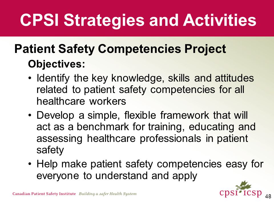 49 CPSI Strategies and Activities Executive Patient Safety Series Objectives: Describe how you can better fulfill your responsibilities and accountabilities for patient safety at the Board/Executive level; Understand the methods to effect a cultural shift in your organization to improve patient safety; Create and share safety practices that can be adapted and established in your organization; and Position safety in the context of quality in your organization.
