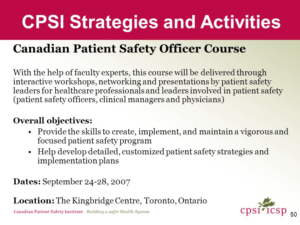 50 CPSI Strategies and Activities Canadian Patient Safety Officer Course With the help of faculty experts, this course will be delivered through interactive workshops, networking and presentations by patient safety leaders for healthcare professionals and leaders involved in patient safety (patient safety officers, clinical managers and physicians) Overall objectives: Provide the skills to create, implement, and maintain a vigorous and focused patient safety program Help develop detailed, customized patient safety strategies and implementation plans Dates: September 24-28, 2007 Location: The Kingbridge Centre, Toronto, Ontario