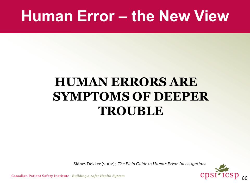 60 HUMAN ERRORS ARE SYMPTOMS OF DEEPER TROUBLE Human Error – the New View Sidney Dekker (2002); The Field Guide to Human Error Investigations