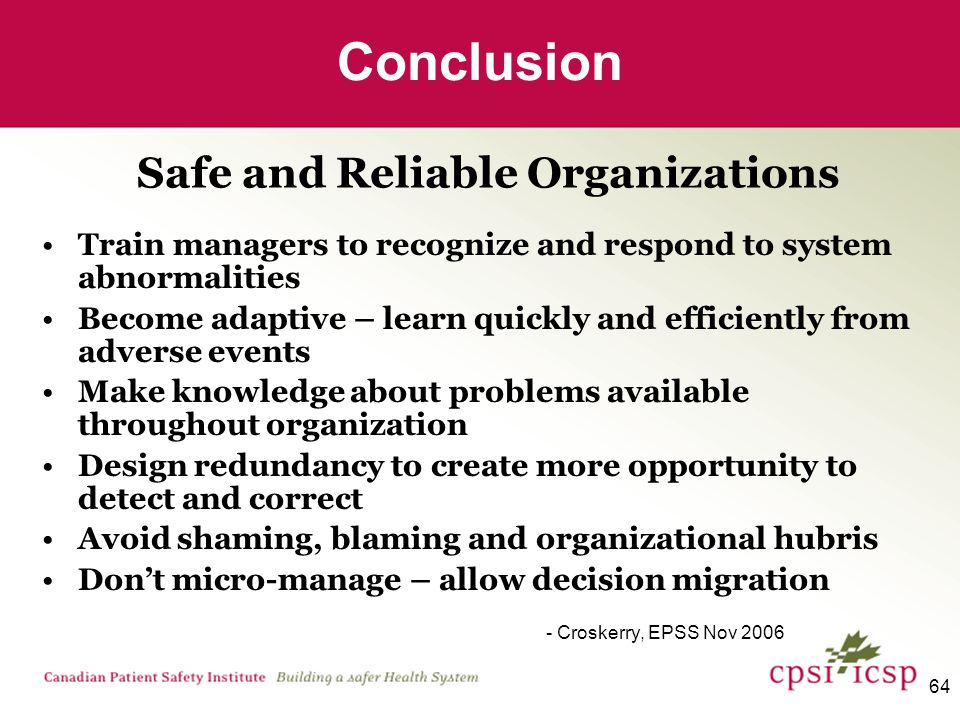 64 Train managers to recognize and respond to system abnormalities Become adaptive – learn quickly and efficiently from adverse events Make knowledge about problems available throughout organization Design redundancy to create more opportunity to detect and correct Avoid shaming, blaming and organizational hubris Don't micro-manage – allow decision migration - Croskerry, EPSS Nov 2006 Conclusion Safe and Reliable Organizations