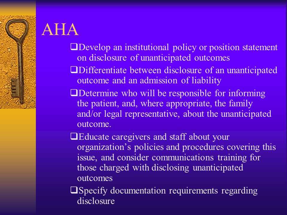 AHA  Develop an institutional policy or position statement on disclosure of unanticipated outcomes  Differentiate between disclosure of an unanticipated outcome and an admission of liability  Determine who will be responsible for informing the patient, and, where appropriate, the family and/or legal representative, about the unanticipated outcome.