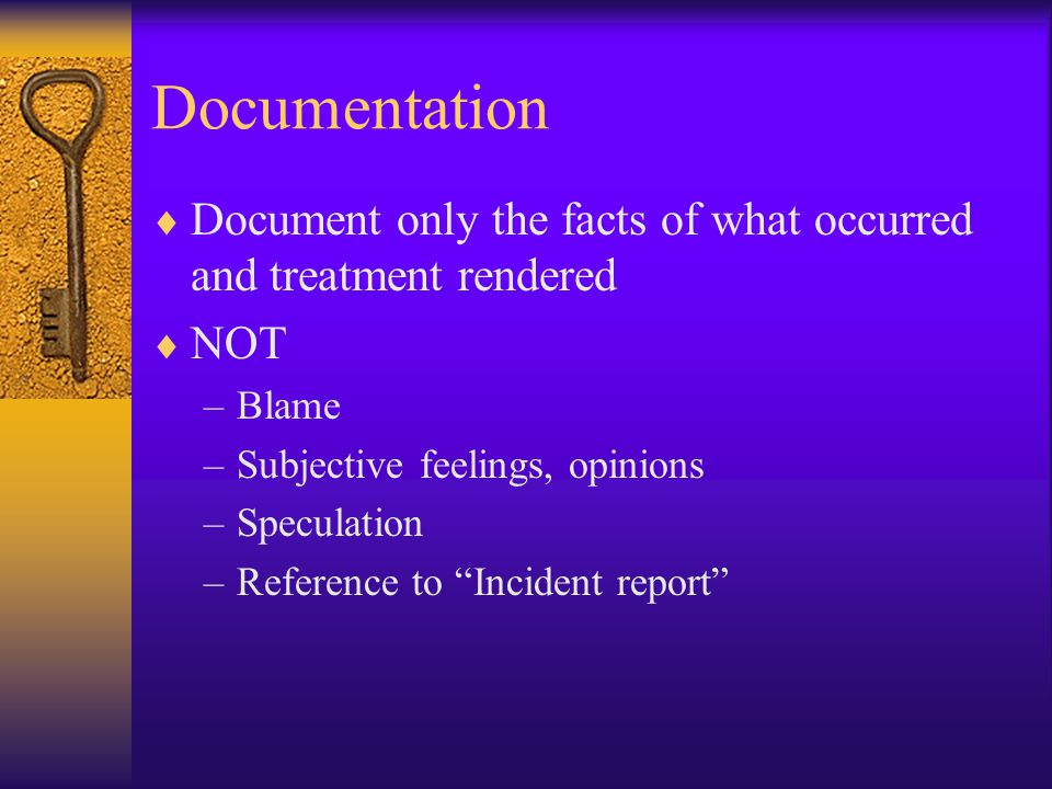Documentation  Document only the facts of what occurred and treatment rendered  NOT –Blame –Subjective feelings, opinions –Speculation –Reference to Incident report