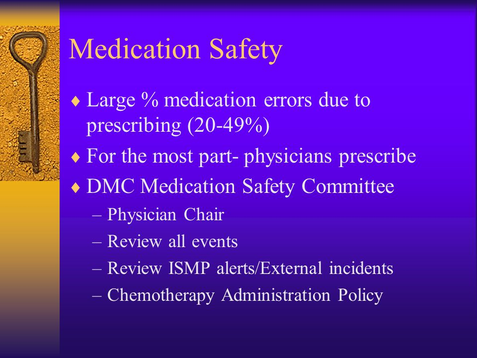 Medication Safety  Large % medication errors due to prescribing (20-49%)  For the most part- physicians prescribe  DMC Medication Safety Committee –Physician Chair –Review all events –Review ISMP alerts/External incidents –Chemotherapy Administration Policy