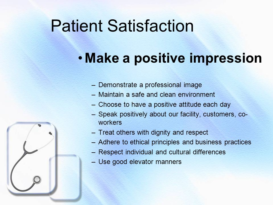 Patient Satisfaction Make a positive impression –Demonstrate a professional image –Maintain a safe and clean environment –Choose to have a positive attitude each day –Speak positively about our facility, customers, co- workers –Treat others with dignity and respect –Adhere to ethical principles and business practices –Respect individual and cultural differences –Use good elevator manners
