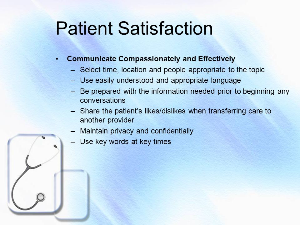Patient Satisfaction Inform and Educate Our Patients –Inform about care and treatment on a regular basis –Encourage questions about care –Prepare for possible discomfort, noise, waiting –Explain the care to be provided –Round systematically and often to assess and meet needs