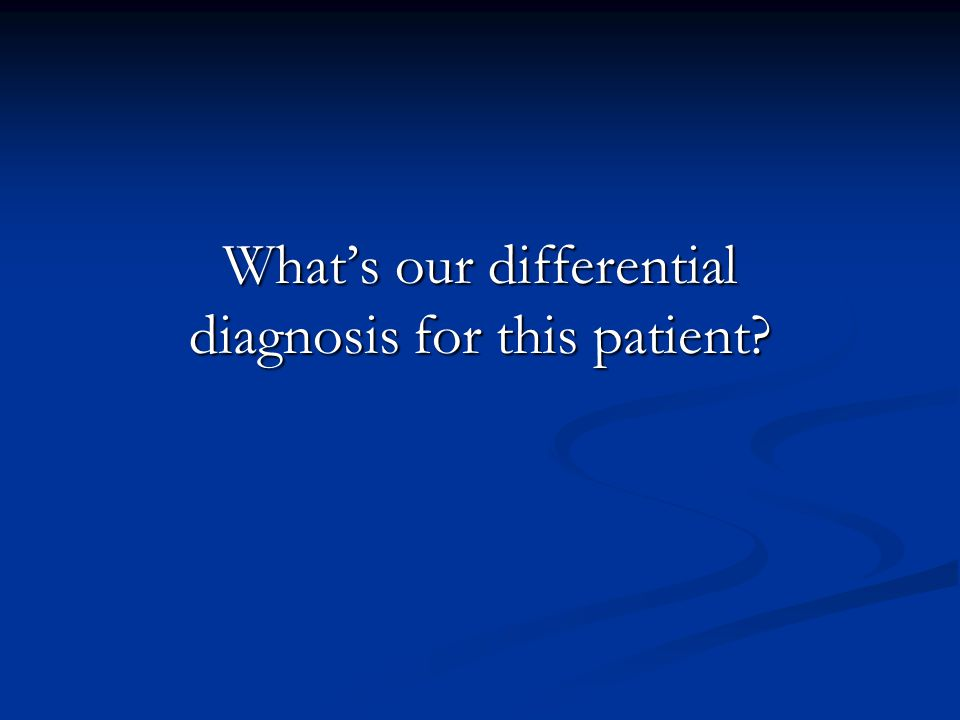 What's our differential diagnosis for this patient