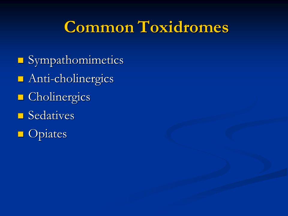 Common Toxidromes Common Toxidromes Sympathomimetics Sympathomimetics Anti-cholinergics Anti-cholinergics Cholinergics Cholinergics Sedatives Sedatives Opiates Opiates