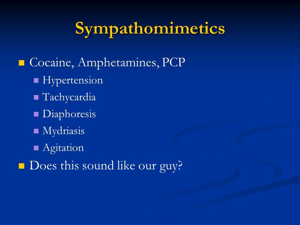 Sympathomimetics Cocaine, Amphetamines, PCP Hypertension Tachycardia Diaphoresis Mydriasis Agitation Does this sound like our guy?
